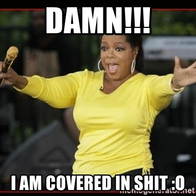 Overly-Excited Oprah!!!  - DAMN!!! i am covered in shit :O