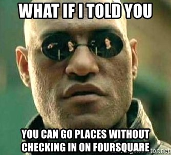 What if I told you / Matrix Morpheus - WHAT IF I TOLD YOU YOU CAN GO PLACES WITHOUT CHECKING IN ON FOURSQUARE