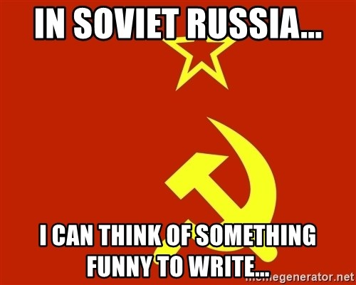 In Soviet Russia - In soviet russia... i can think of something funny to write...
