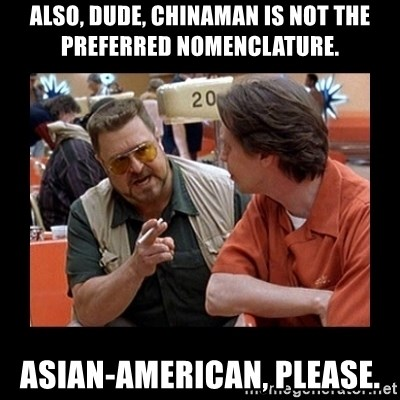walter sobchak - Also, Dude, Chinaman is not the preferred nomenclature. ASIAN-AMERICAN, PLEASE.