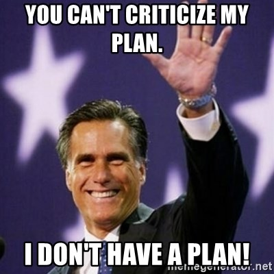 Mitt Romney - You CAN'T CRITICIZE my plan. I don't have a plan!