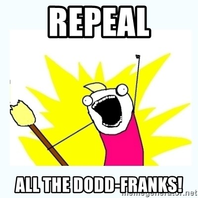All the things - Repeal All the Dodd-Franks!