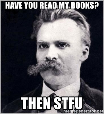 Nietzsche - have you read my books? then STFU
