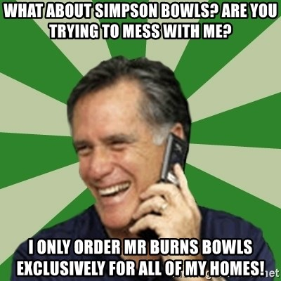 Calling Mitt Romney - what about simpson bowls? are you trying to mess with me? i only order mr burns bowls exclusively for all of my homes!