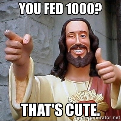 Jesus - you fed 1000? that's cute.