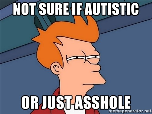 Futurama Fry - not sure if autistic or just asshole