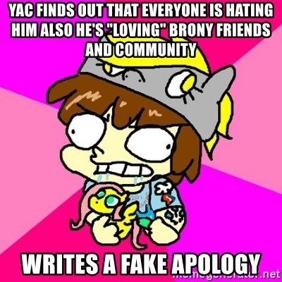 """rabid idiot brony - YAC finds out that everyone is hating him also he's """"loving"""" brony friends and community writes a fake apology"""
