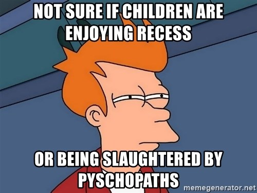 Futurama Fry - nOt sure if children are enjoying recess or being slaughtered by pyschopaths