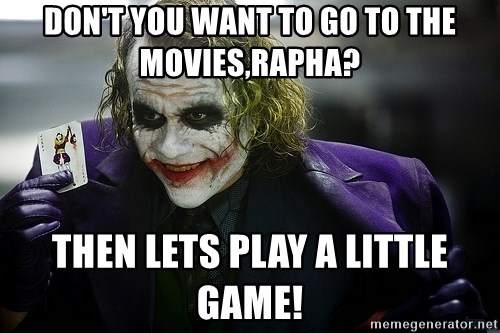 joker - don't you want to go to the movies,rapha? then lets play a little game!
