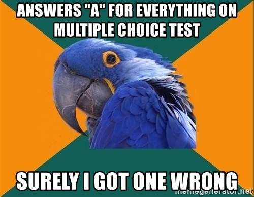 "Paranoid Parrot - Answers ""a"" for everything on multiple choice test surely i got one wrong"
