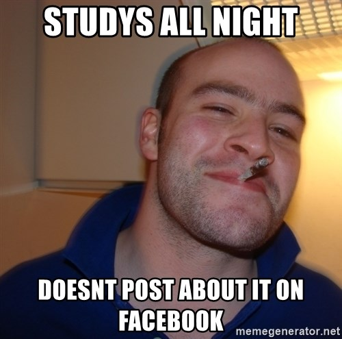 Good Guy Greg - Studys all night Doesnt post about it on facebook