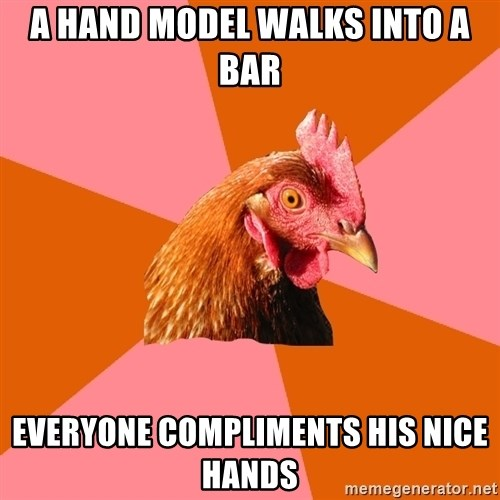 Anti Joke Chicken - a hand model walks into a bar everyone compliments his nice hands