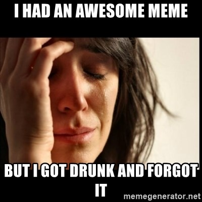 First World Problems - i had an awesome meme but i got drunk and forgot it
