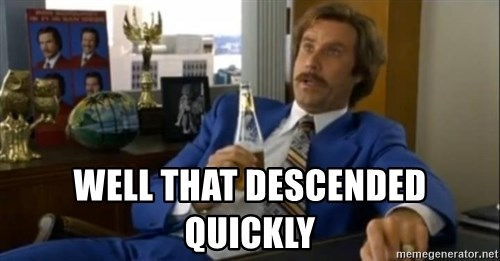 That escalated quickly-Ron Burgundy - Well that descended quickly