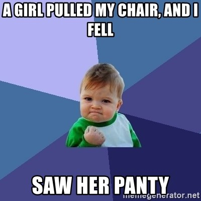 Success Kid - a girl pulled my chair, and i fell saw her panty