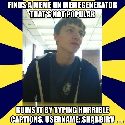 Backstabbing Billy - Finds a meme on memegenerator that's not popular ruins it by typing horrible captions. Username: shabbirv