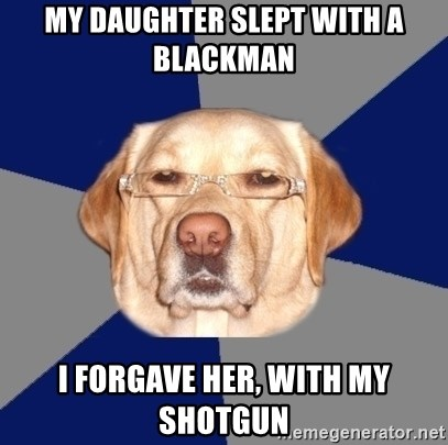Racist Dawg - my daughter slept with a blackman i forgave her, with my shotgun