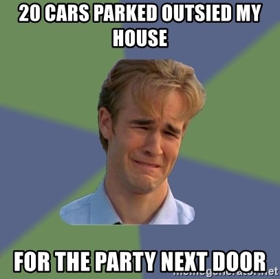 Sad Face Guy - 20 cars parked outsied my house For the party next door
