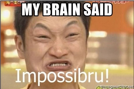 Impossibru Guy - my brain said