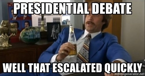well that escalated quickly  - Presidential debate well that escalated quickly