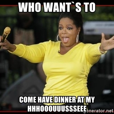 Overly-Excited Oprah!!!  - WHO WANT`S TO COME HAVE DINNER AT MY HHHOOOUUUSSSEEE