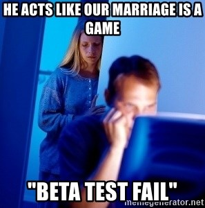 "Internet Husband - he acts like our marriage is a game ""beta test fail"""