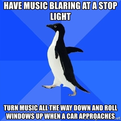 Socially Awkward Penguin - have music blaring at a stop light turn music all the way down and roll windows up when a car approaches