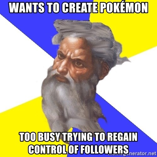 God - WANTS TO CREATE POKÉMON TOO BUSY TRYING TO REGAIN CONTROL OF FOLLOWERS
