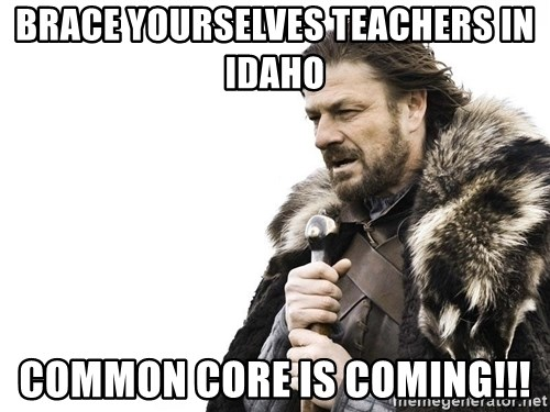Winter is Coming - brace yourselves teachers in idaho common core is coming!!!