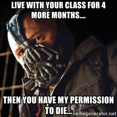 Only then you have my permission to die - live with your class for 4 more months.... then you have my permission to die...