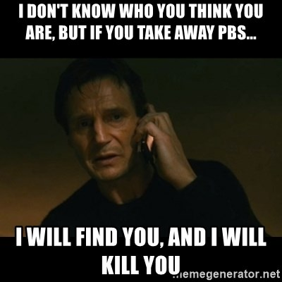 liam neeson taken - I don't know who you think you are, but if you take away Pbs... I will find you, and i will kill you