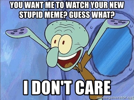 Guess What Squidward - You want me to watch your new stupid meme? Guess what? I don't care