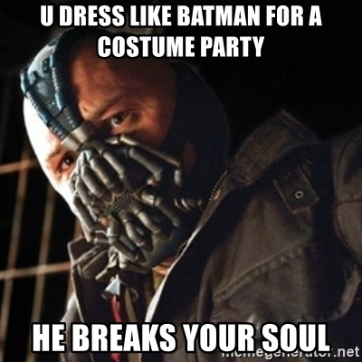 Only then you have my permission to die - u dress like batman for a costume party he breaks your soul