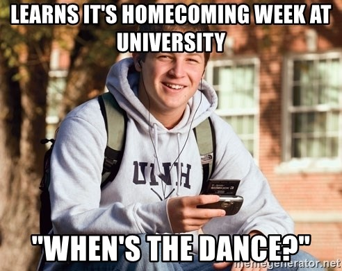 "College Freshman - Learns it's homecoming week at university ""when's the dance?"""