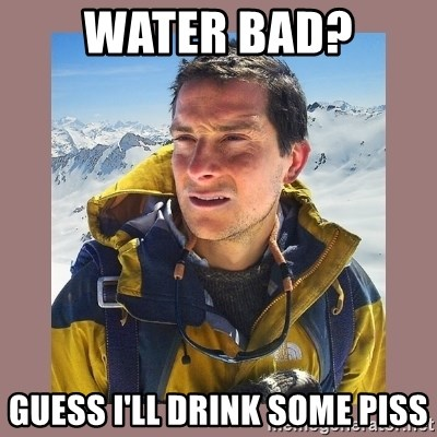 Bear Grylls Piss - Water bad? Guess I'll drink some piss