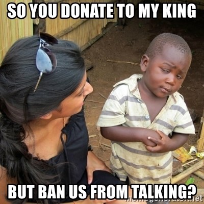 you mean to tell me black kid - So you donate to my king but Ban us from talking?