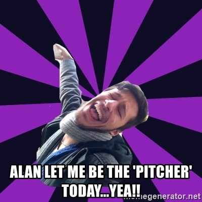 Overtly Homosexual Dan - alan let me be the 'pitcher' today...yea!!