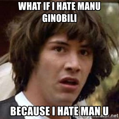 Conspiracy Keanu - What if I hate ManU GINOBILI Because I hate Man U
