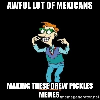 Drew Pickles: The Gayest Man In The World - Awful lot of Mexicans making these Drew Pickles memes.