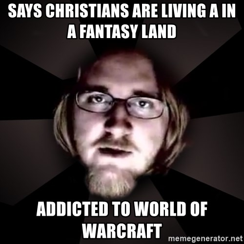 typical atheist - Says christians are living a in a fantasy land addicted to world of warcraft