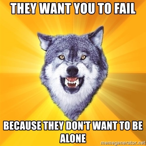 Courage Wolf - They want you to fail because they don't want to be alone
