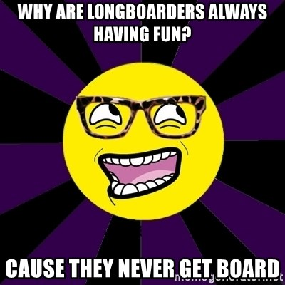 bbcfandumb - Why are longboarders always having fun? Cause they never get board