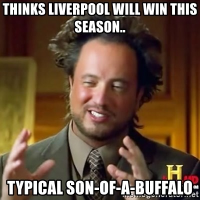ancient alien guy - thinks liverpool will win this season.. typical son-of-a-buffalo