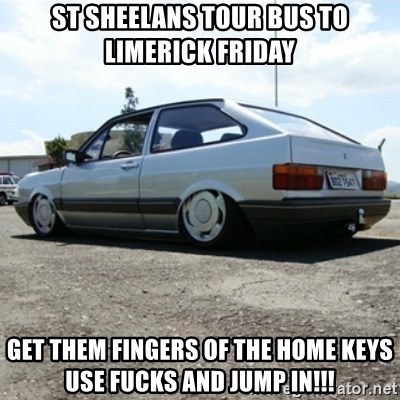 treiquilimei - st sheelans tour bus to limerick friday get them fingers of the home keys use fucks and jump in!!!