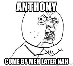 Y U SO - anthony come by meh later nah