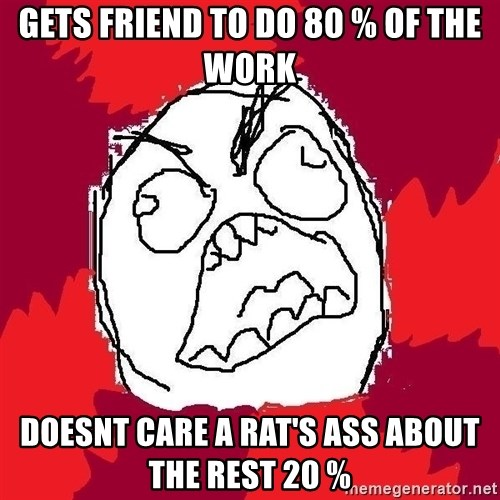 Rage FU - Gets Friend to do 80 % of the work doesnt care a rat's ass about the rest 20 %