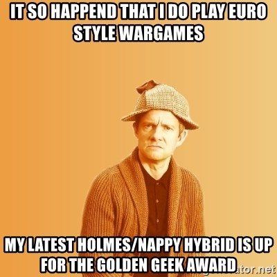 TIPICAL ABSURD - it so happend that I do play Euro style wargames my latest holmes/nappy hybrid is up for the golden geek award
