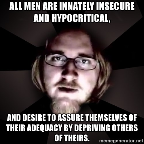 typical atheist - All men are INNATELY insecure and Hypocritical, And desire to assure themselves of their adequacy by depriving others of theirs.