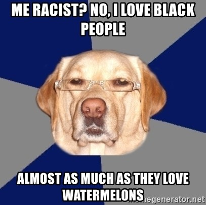 Racist Dawg - me racist? no, i love black people almost as much as they love watermelons