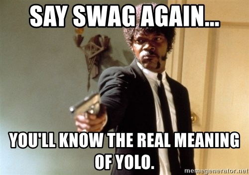 Samuel L Jackson - say swag again... You'll know the real meaning of yolo.